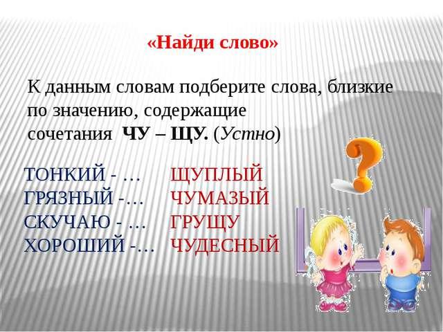 «Найди слово» К данным словам подберите слова, близкие по значению, содержащ...