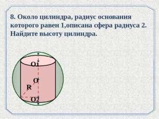 . 8. Около цилиндра, радиус основания которого равен 1,описана сфера радиуса