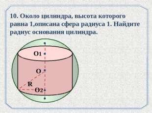 . О О1 О2 R 10. Около цилиндра, высота которого равна 1,описана сфера радиуса