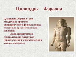Цилиндры Фараона Цилиндры Фараона- два загадочных предмета цилиндрической фор