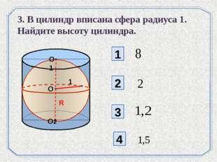 1 2 3 4 3. В цилиндр вписана сфера радиуса 1. Найдите высоту цилиндра. O R O1