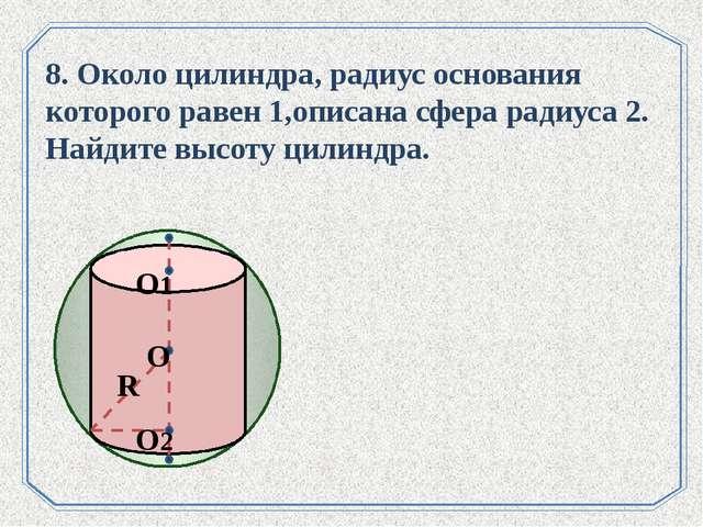 . 8. Около цилиндра, радиус основания которого равен 1,описана сфера радиуса...