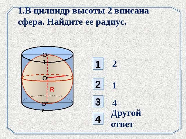 1 3 2 4 1.В цилиндр высоты 2 вписана сфера. Найдите ее радиус. . 2 4 Другой о...