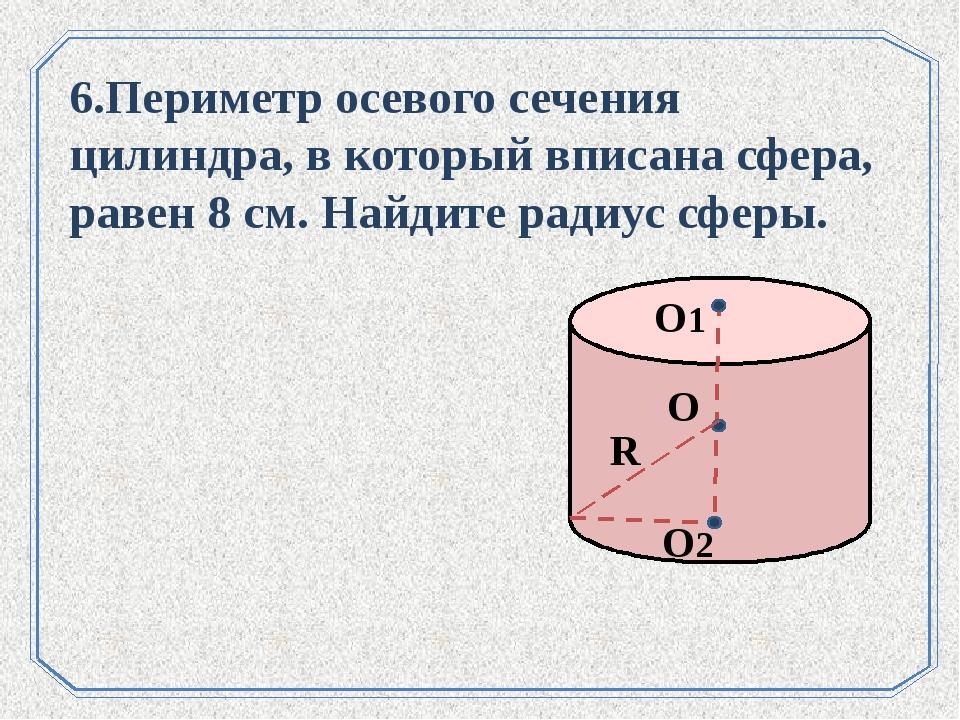 . О О1 R О2 6.Периметр осевого сечения цилиндра, в который вписана сфера, рав...