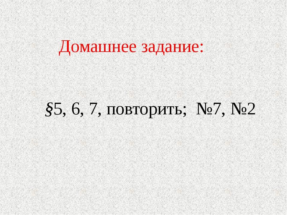 Домашнее задание: §5, 6, 7, повторить; №7, №2