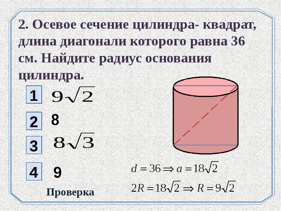 1 2 8 3 4 Проверка 2. Осевое сечение цилиндра- квадрат, длина диагонали котор...