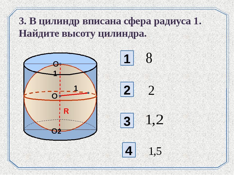 1 2 3 4 3. В цилиндр вписана сфера радиуса 1. Найдите высоту цилиндра. O R O1...