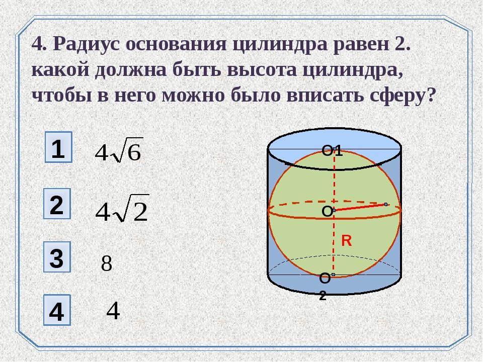 1 2 4 3 4. Радиус основания цилиндра равен 2. какой должна быть высота цилинд...