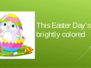 This Easter Day's so brightly colored