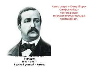 Александр Порфирьевич Бородин. 1833 – 1887г Русский ученый – химик, композито