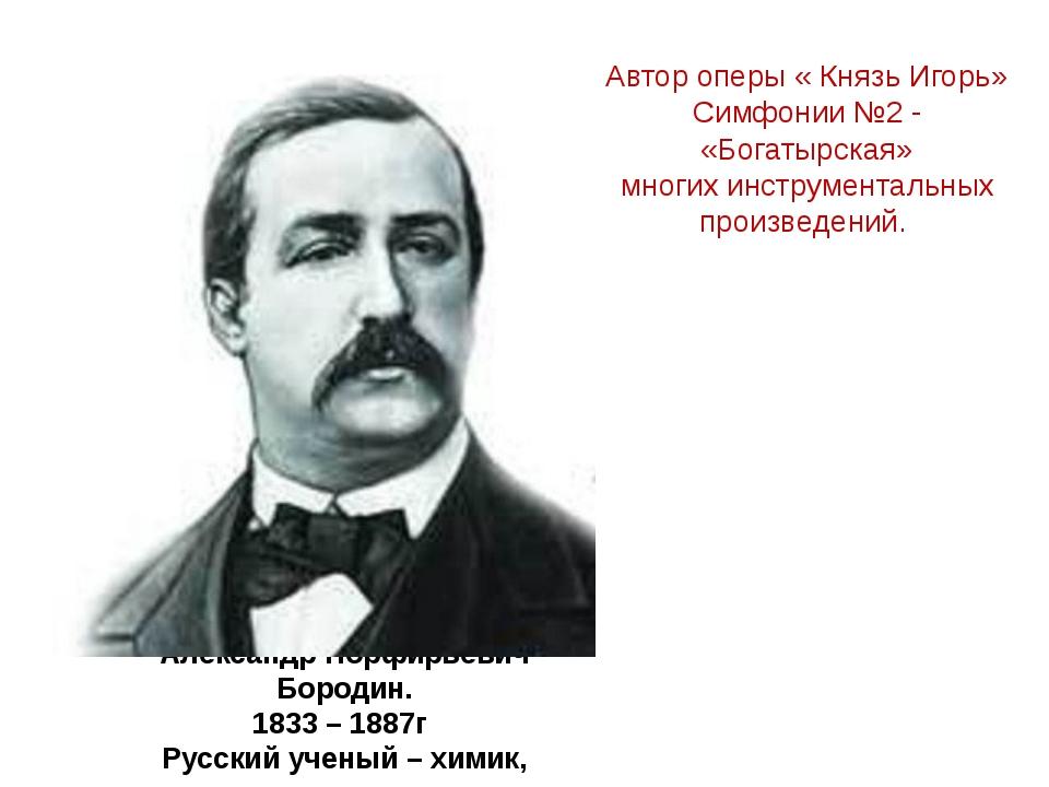 Александр Порфирьевич Бородин. 1833 – 1887г Русский ученый – химик, композито...