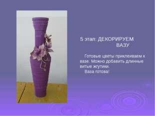 5 этап: ДЕКОРИРУЕМ ВАЗУ Готовые цветы приклеиваем к вазе. Можно добавить длин