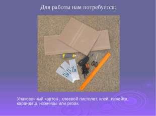 Упаковочный картон , клеевой пистолет, клей, линейка, карандаш, ножницы или р