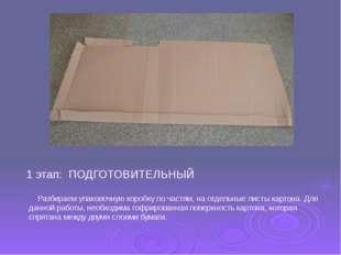 Разбираем упаковочную коробку по частям, на отдельные листы картона. Для дан
