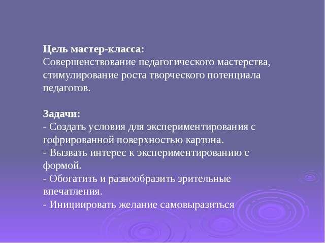 Цель мастер-класса: Совершенствование педагогического мастерства, стимулирова...