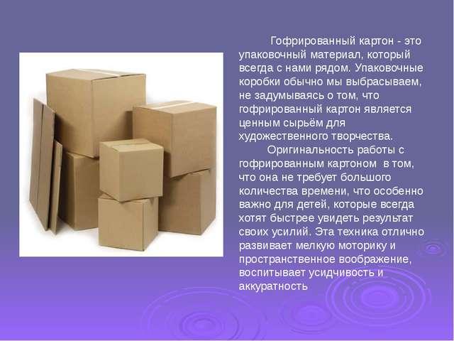 Гофрированный картон - это упаковочный материал, который всегда с нами рядом...