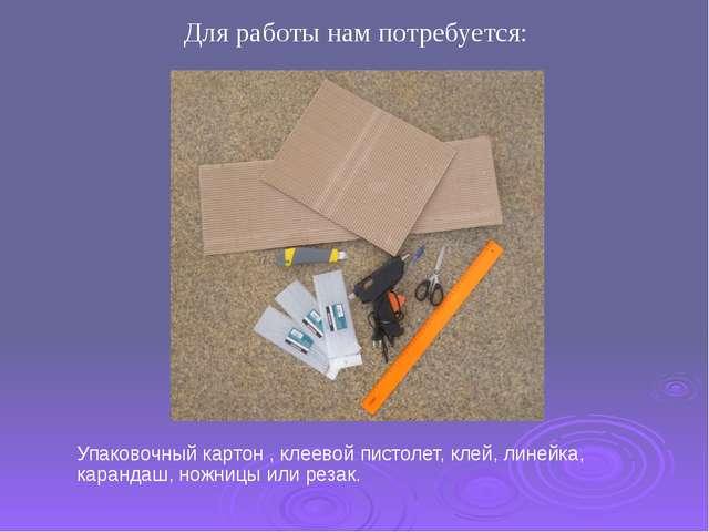 Упаковочный картон , клеевой пистолет, клей, линейка, карандаш, ножницы или р...