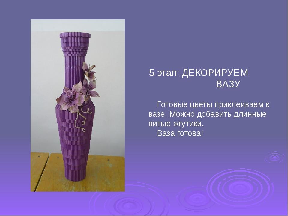 5 этап: ДЕКОРИРУЕМ ВАЗУ Готовые цветы приклеиваем к вазе. Можно добавить длин...