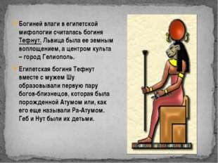 Богиней влаги в египетской мифологии считалась богиня Тефнут. Львица была ее