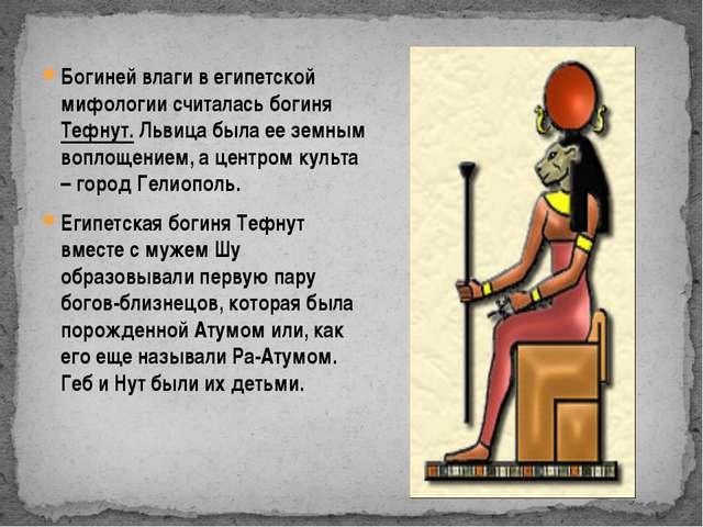 Богиней влаги в египетской мифологии считалась богиня Тефнут. Львица была ее...
