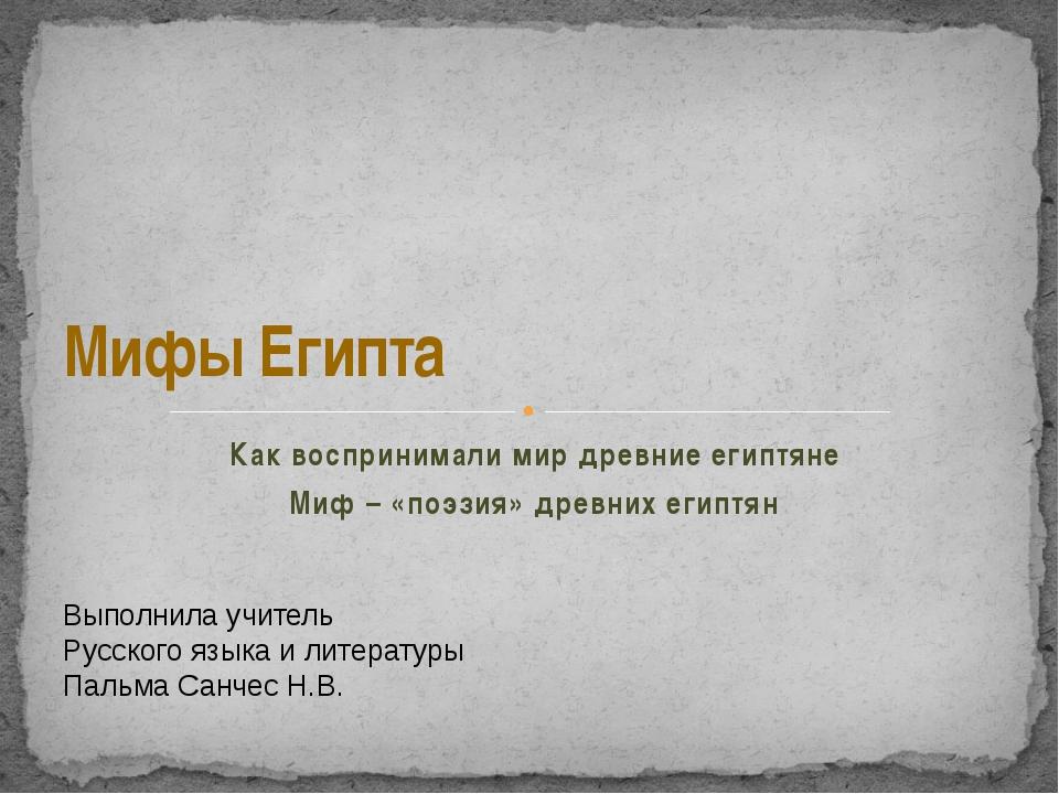 Мифы Египта Как воспринимали мир древние египтяне Миф – «поэзия» древних ег...