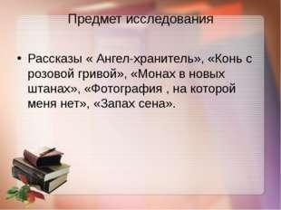 Предмет исследования Рассказы « Ангел-хранитель», «Конь с розовой гривой», «М