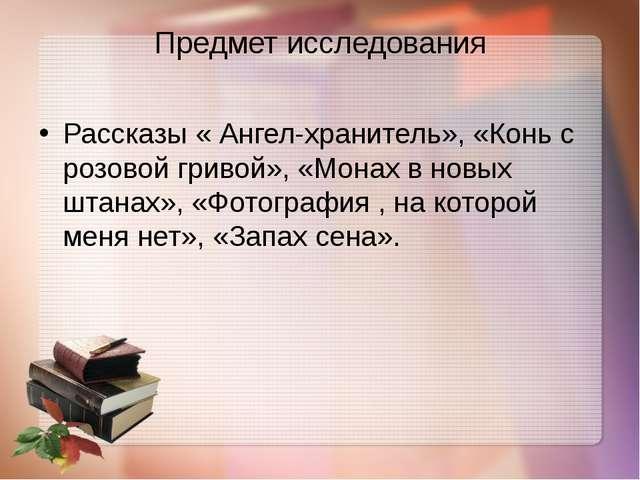 Предмет исследования Рассказы « Ангел-хранитель», «Конь с розовой гривой», «М...