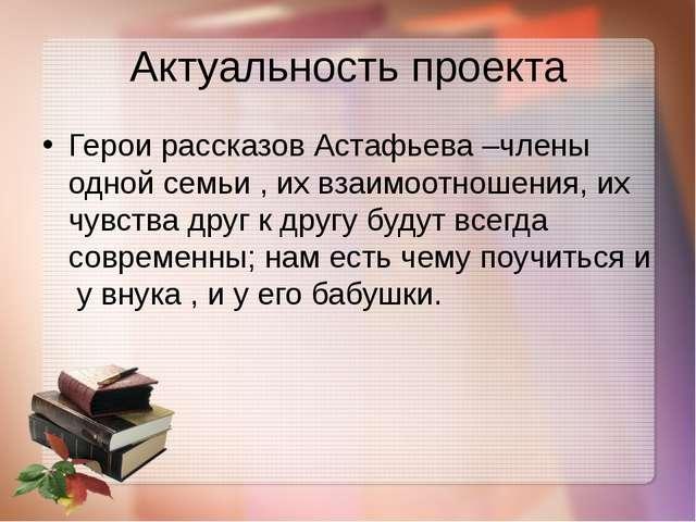 Актуальность проекта Герои рассказов Астафьева –члены одной семьи , их взаимо...
