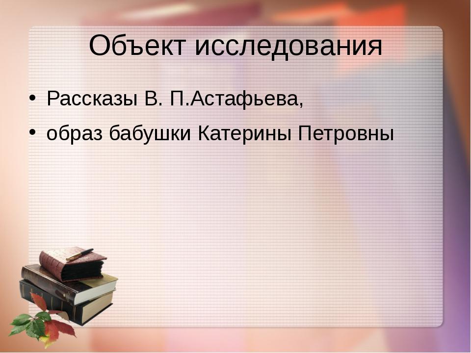 Объект исследования Рассказы В. П.Астафьева, образ бабушки Катерины Петровны
