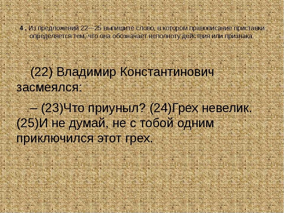 4.Из предложений 22—25 выпишите слово, в котором правописание приставки опр...