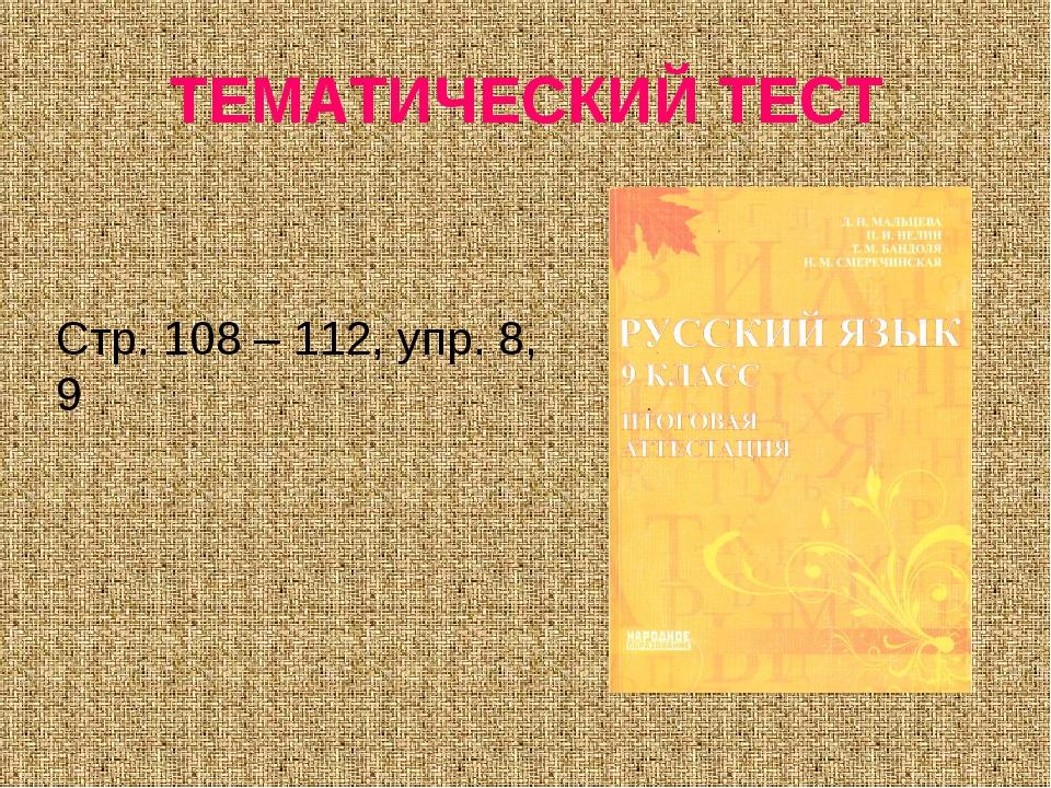 ТЕМАТИЧЕСКИЙ ТЕСТ Стр. 108 – 112, упр. 8, 9
