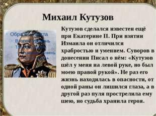 Михаил Кутузов Кутузов сделался известен ещё при Екатерине II. При взятии Изм
