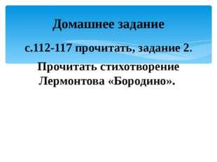 с.112-117 прочитать, задание 2. Прочитать стихотворение Лермонтова «Бородино»