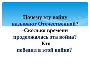 -Почему эту войну называют Отечественной? -Сколько времени продолжалась эта в