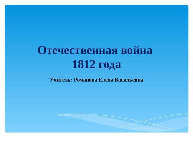 Отечественная война 1812 года Учитель: Романова Елена Васильевна