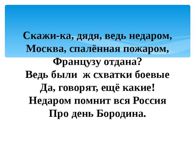 Скажи-ка, дядя, ведь недаром, Москва, спалённая пожаром, Французу отдана? Ве...