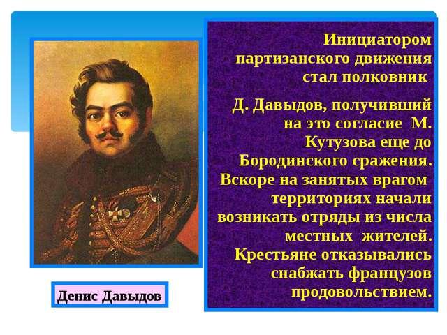 Инициатором партизанского движения стал полковник Д. Давыдов, получивший на...