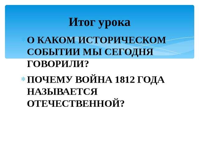 О КАКОМ ИСТОРИЧЕСКОМ СОБЫТИИ МЫ СЕГОДНЯ ГОВОРИЛИ? ПОЧЕМУ ВОЙНА 1812 ГОДА НАЗЫ...