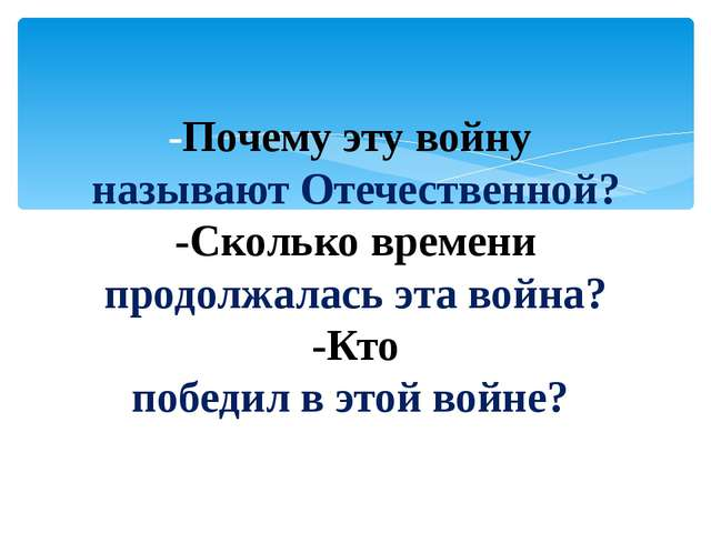 -Почему эту войну называют Отечественной? -Сколько времени продолжалась эта в...