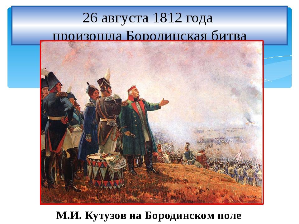 26 августа 1812 года произошла Бородинская битва М.И. Кутузов на Бородинском...