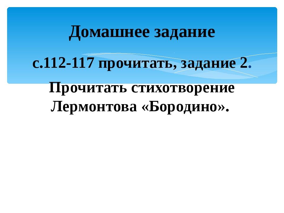 с.112-117 прочитать, задание 2. Прочитать стихотворение Лермонтова «Бородино»...