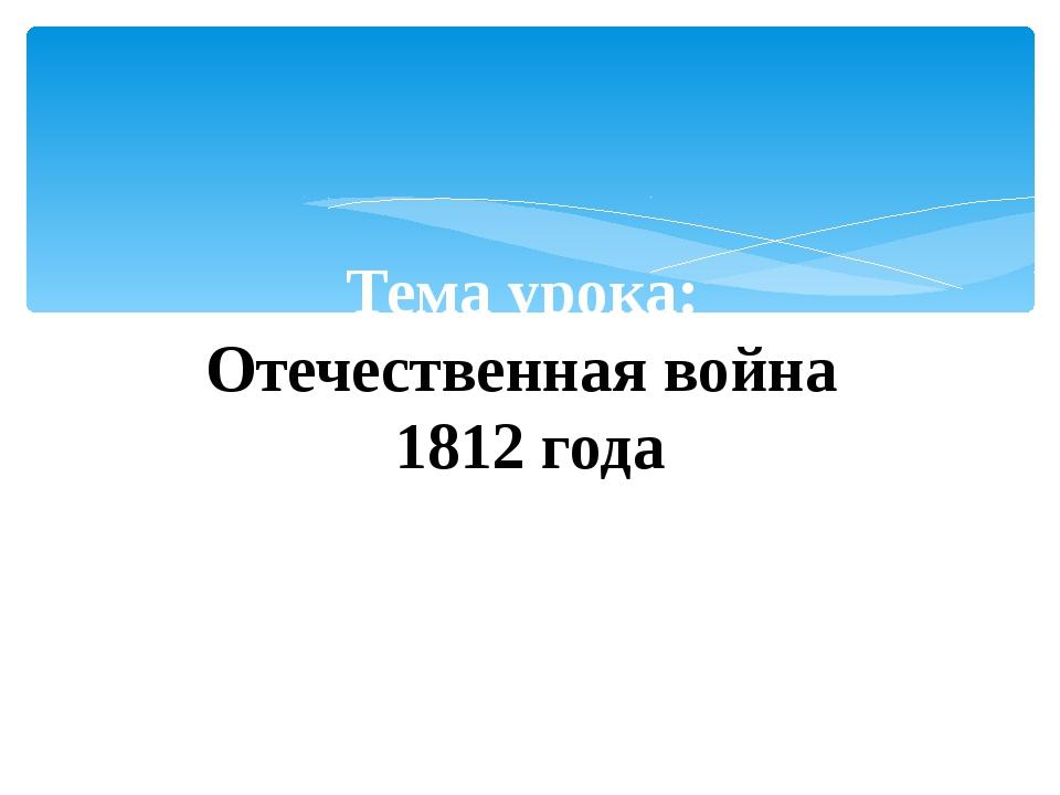 Тема урока: Отечественная война 1812 года