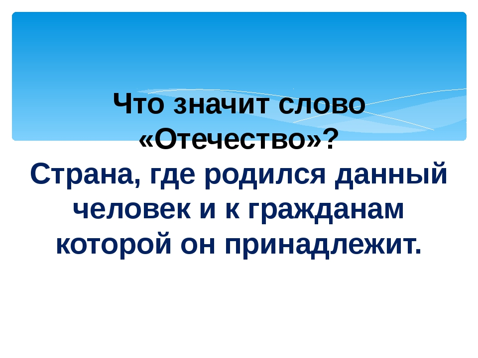 Что значит слово «Отечество»? Страна, где родился данный человек и к граждана...