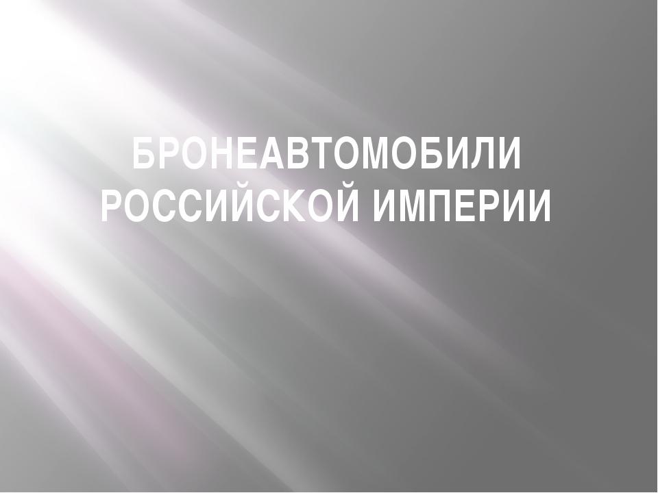 БРОНЕАВТОМОБИЛИ РОССИЙСКОЙ ИМПЕРИИ
