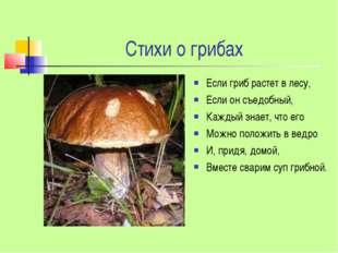 Стихи о грибах Если гриб растет в лесу, Если он съедобный, Каждый знает, что