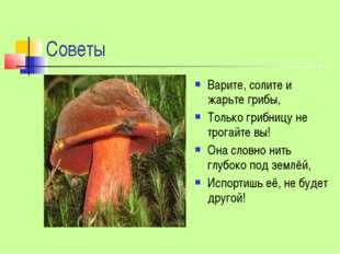 Советы Варите, солите и жарьте грибы, Только грибницу не трогайте вы! Она сло