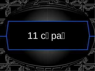11 сұрақ