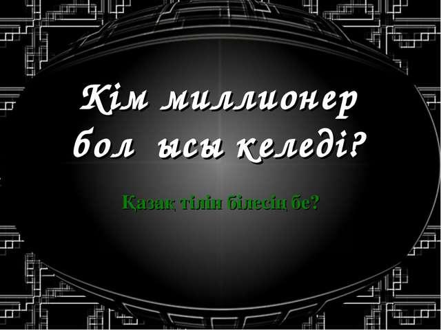 Кім миллионер болғысы келеді? Қазақ тілін білесің бе?