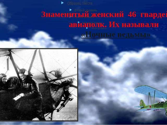 Знаменитый женский 46 гвардейский авиаполк. Их называли «Ночные ведьмы»