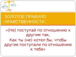 «(Не) поступай по отношению к другим так, Как ты (не) хотел бы, чтобы другие